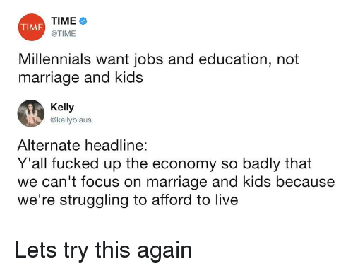 Marriage, Millennials, and Focus: TIME  @TIME  TIME  Millennials want jobs and education, not  marriage and kids  Kelly  @kellyblaus  Alternate headline:  Y'all fucked up the economy so badly that  we can't focus on marriage and kids because  we're struggling to afford to live Lets try this again