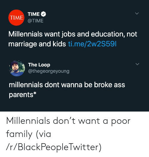 Ass, Blackpeopletwitter, and Family: TIME  TIME @TIME  Millennials want jobs and education, not  marriage and kids ti.me/2w2S591  The Loop  @thegeorgeyoung  millennials dont wanna be broke ass  parents* Millennials don't want a poor family (via /r/BlackPeopleTwitter)