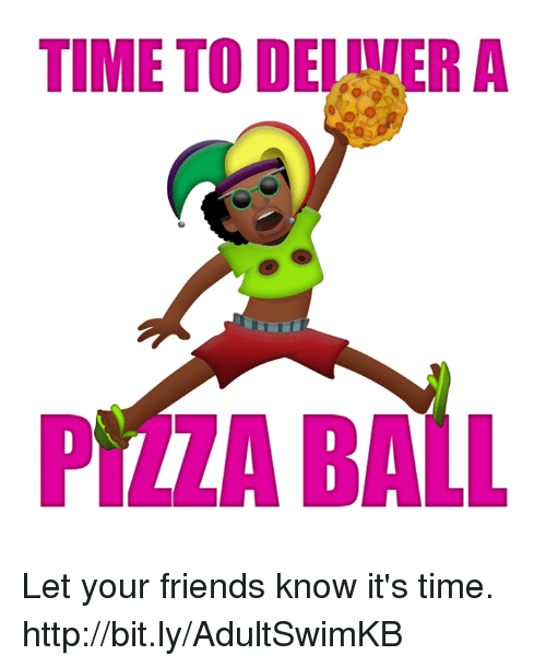 pita: TIME TO DELULERA  PITA BALL Let your friends know it's time. http://bit.ly/AdultSwimKB