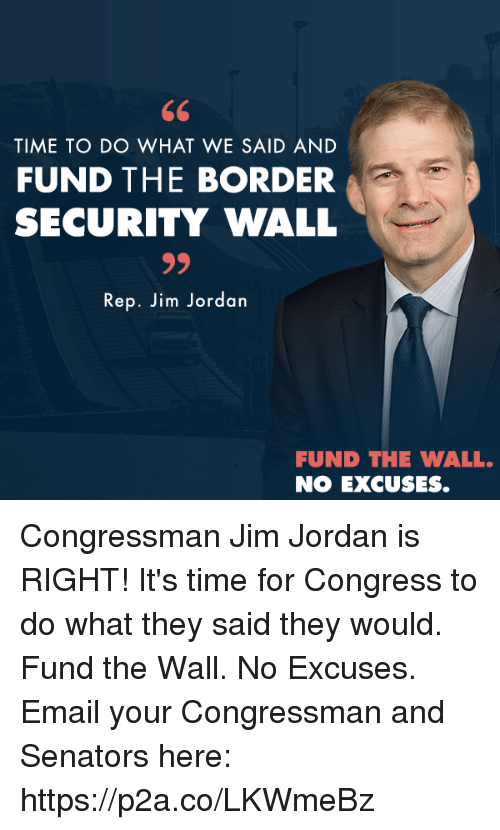 senators: TIME TO DO WHAT WE SAID AND  FUND THE BORDER  SECURITY WALL  Rep. Jim Jordan  FUND THE WALL.  NO EXCUSES. Congressman Jim Jordan is RIGHT! It's time for Congress to do what they said they would. Fund the Wall. No Excuses.  Email your Congressman and Senators here: https://p2a.co/LKWmeBz