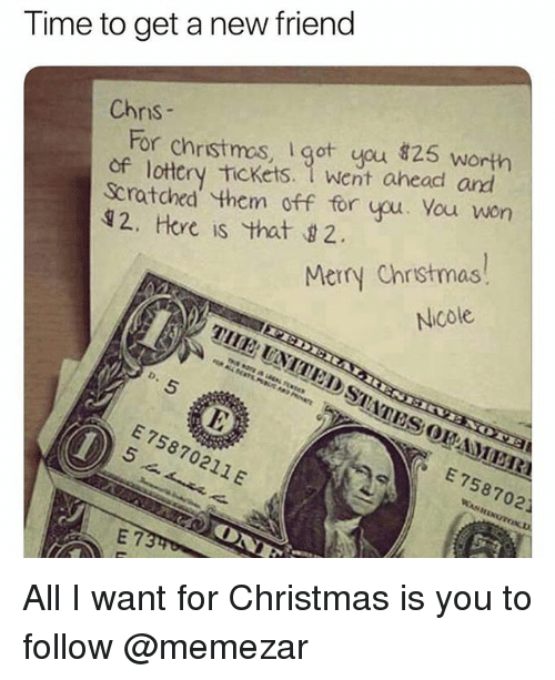 All I Want for Christmas Is You, Christmas, and Lottery: Time to get a new friend  Chnis  For christmos, got you 826s  of lottery Tickets. 1 went ahead and  Scratohed them off for you. You won  12, Hore is that 2  Merry Chrstmas  Nicole  E 75870211 E  E 758702 All I want for Christmas is you to follow @memezar
