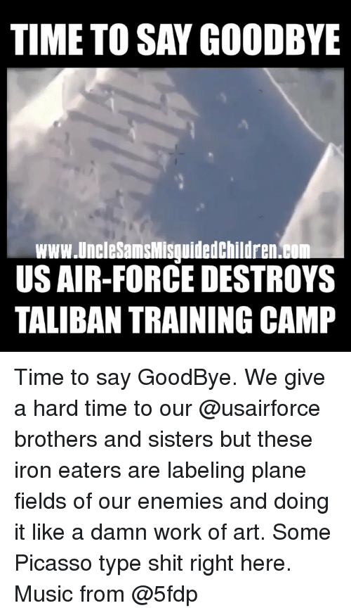 Memes, Music, and Shit: TIME TO SAY GOODBYE  www.UncleSamsMisquidedchildren.b  US AIR-FORCE DESTROYS  TALIBAN TRAINING CAMP Time to say GoodBye. We give a hard time to our @usairforce brothers and sisters but these iron eaters are labeling plane fields of our enemies and doing it like a damn work of art. Some Picasso type shit right here. Music from @5fdp