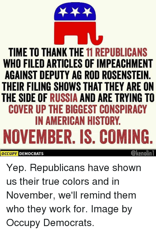 impeachment: TIME TO THANK THE 11 REPUBLICANS  WHO FILED ARTICLES OF IMPEACHMENT  AGAINST DEPUTY AG ROD ROSENSTEIN.  THEIR FILING SHOWS THAT THEY ARE ON  THE SIDE OF RUSSIA AND ARE TRYING TO  COVER UP THE BIGGEST CONSPIRACY  IN AMERICAN HISTORY.  NOVEMBER. IS. COMING  @kenolin  OCCUPY  DEMOCRATS Yep. Republicans have shown us their true colors and in November, we'll remind them who they work for. Image by Occupy Democrats.