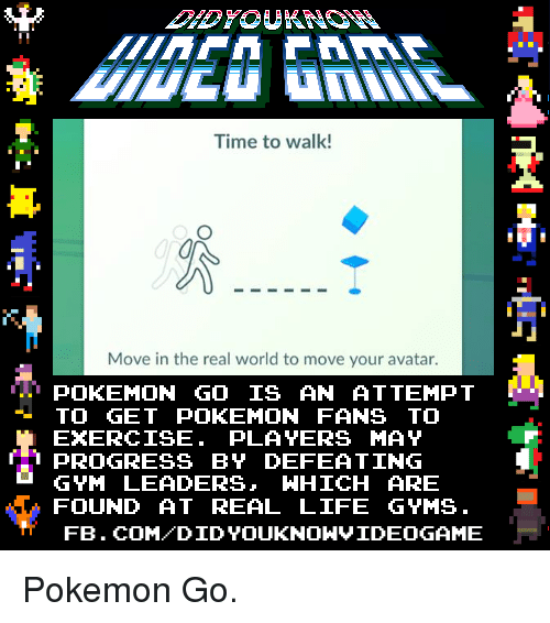Dank, Gym, and Life: Time to walk!  Move in the real world to move your avatar.  POKEMON GO IS AN ATTEMPT  TO GET POKEMON FANS TO  PLAYERS MAY  PROGRESS BY DEFEATING  GYM LEADERS  WHICH ARE  FOUND AT REAL LIFE GYMS  FB. COM DID YOUKNONVIDEOGAME Pokemon Go.