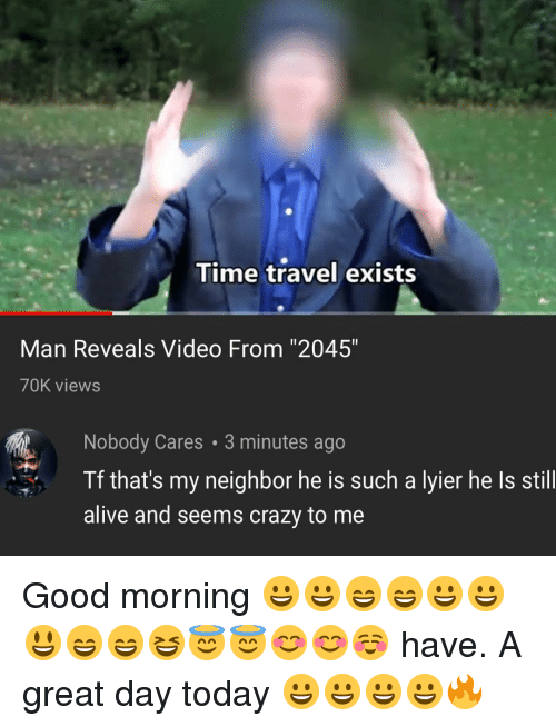 "Alive, Crazy, and Memes: Time travel exists  Man Reveals Video From ""2045""  70K views  Nobody Cares 3 minutes ago  Tf that's my neighbor he is such a lyier he Is still  alive and seems crazy to me Good morning 😀😀😄😄😀😀😃😄😄😆😇😇😊😊☺️ have. A great day today 😀😀😀😀🔥"
