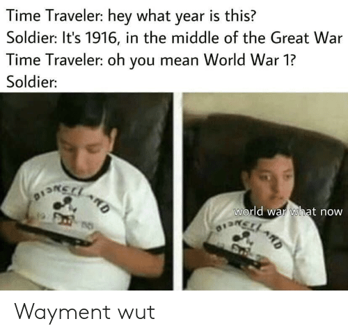 world war 1: Time Traveler: hey what year is this?  Soldier: It's 1916, in the middle of the Great War  Time Traveler: oh you mean World War 1?  Soldier:  world war what now  OISRCLARD  D Wayment wut