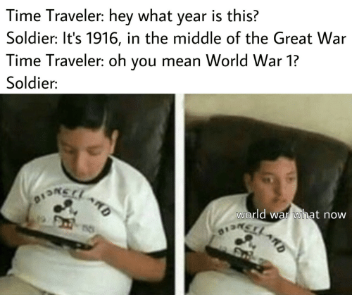 world war 1: Time Traveler: hey what year is this?  Soldier: It's 1916, in the middle of the Great War  Time Traveler: oh you mean World War 1?  Soldier:  world war what now  DSNCIO  13LARD  ARD