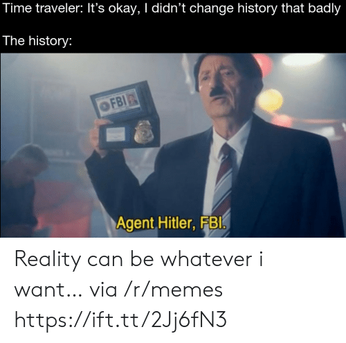 traveler: Time traveler: It's okay, I didn't change history that badly  The history:  OFBI  Agent Hitler, FBI Reality can be whatever i want… via /r/memes https://ift.tt/2Jj6fN3