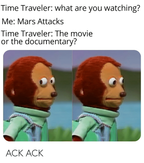 Mars, Movie, and Time: Time Traveler: what are you watching?  Me: Mars Attacks  Time Traveler: The movie  or the documentary? ACK ACK