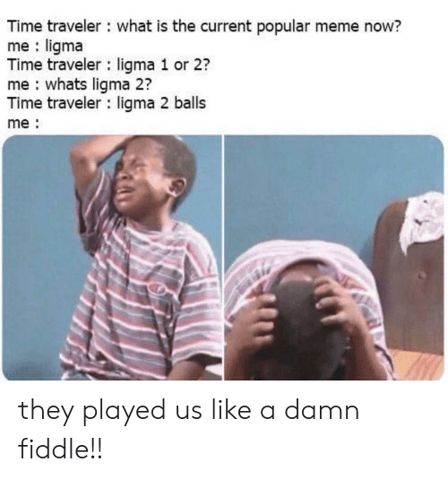 traveler: Time traveler what is the current popular meme now?  me ligma  Time traveler ligma 1 or 2?  me whats ligma 2?  Time traveler ligma 2 balls  me they played us like a damn fiddle!!