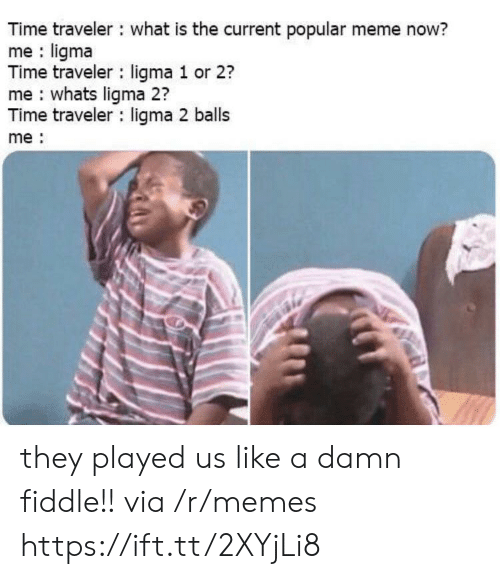 traveler: Time traveler what is the current popular meme now?  me ligma  Time traveler ligma 1 or 2?  me whats ligma 2?  Time traveler ligma 2 balls  me they played us like a damn fiddle!! via /r/memes https://ift.tt/2XYjLi8