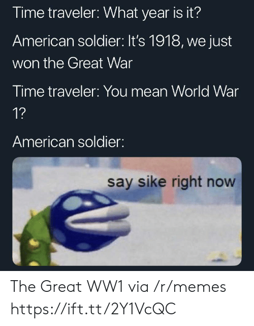 world war 1: Time traveler: What year is it?  American soldier: It's 1918, we just  won the Great War  Time traveler: You mean World War  1?  American soldier:  say sike right now The Great WW1 via /r/memes https://ift.tt/2Y1VcQC