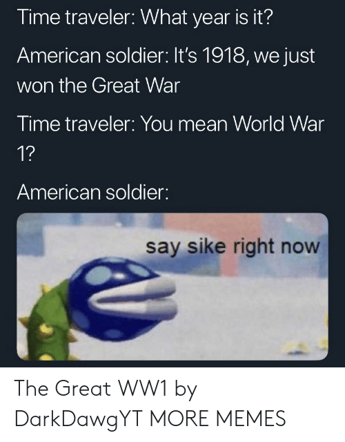 world war 1: Time traveler: What year is it?  American soldier: It's 1918, we just  won the Great War  Time traveler: You mean World War  1?  American soldier:  say sike right now The Great WW1 by DarkDawgYT MORE MEMES