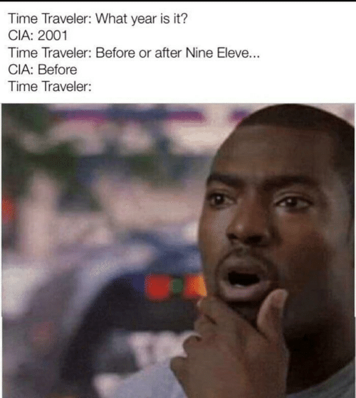 traveler: Time Traveler: What year is it?  CIA: 2001  Time Traveler: Before or after Nine Eleve...  CIA: Before  Time Traveler:
