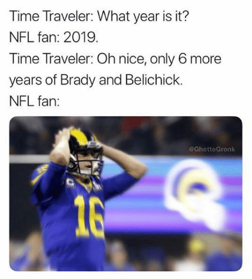 nfl fan: Time Traveler: What year is it?  NFL fan: 2019  Time Traveler: Oh nice, only 6 more  years of Brady and Belichick.  NFL fan:  @GhettoGronk  16
