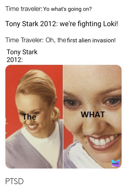 tony stark: Time traveler: Yo what's going on?  Tony Stark 2012: we're fighting Loki!  Time Traveler: Oh, the first alien invasion!  Tony Stark  2012:  WHAT  The  MEMES PTSD
