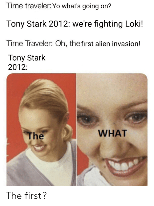 tony stark: Time traveler: Yo what's going on?  Tony Stark 2012: we're fighting Loki!  Time Traveler: Oh, thefirst alien invasion!  Tony Stark  2012:  WHAT  The The first?