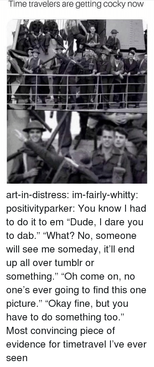 """Dab: Time travelers are getting cocky now art-in-distress: im-fairly-whitty:   positivityparker:  You know I had to do it to em  """"Dude, I dare you to dab."""" """"What? No, someone will see me someday, it'll end up all over tumblror something."""" """"Oh come on, no one's ever going to find this one picture."""" """"Okay fine, but you have to do something too.""""   Most convincing piece of evidence for timetravel I've ever seen"""