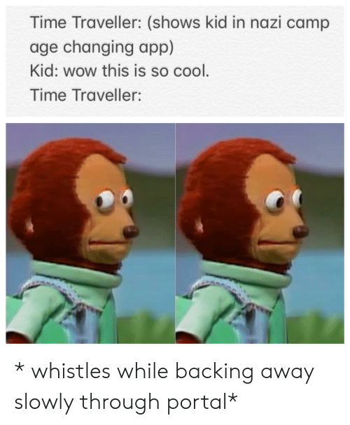 Backing Away: Time Traveller: (shows kid in nazi camp  age changing app)  Kid: wow this is so cool.  Time Traveller: * whistles while backing away slowly through portal*
