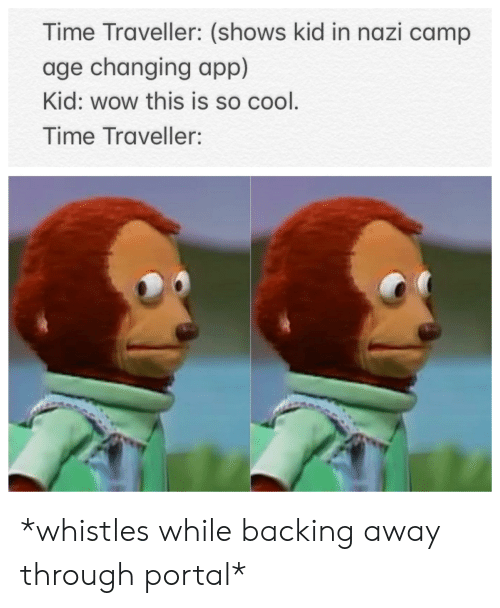 Backing Away: Time Traveller: (shows kid in nazi camp  age changing app)  Kid: wow this is so cool.  Time Traveller: *whistles while backing away through portal*