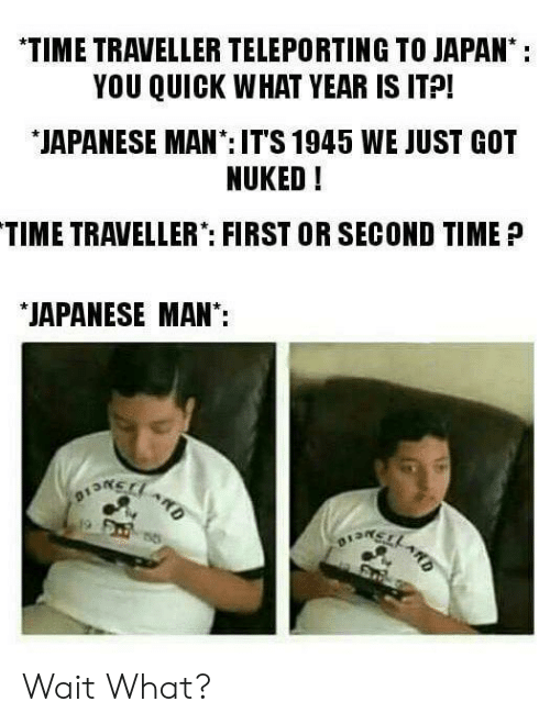 """time traveller: *TIME TRAVELLER TELEPORTING TO JAPAN:  YOU QUICK WHAT YEAR IS ITP!  JAPANESE MAN:IT'S 1945 WE JUST GOT  NUKED!  TIME TRAVELLER"""": FIRST OR SECOND TIME?  JAPANESE MAN: Wait What?"""