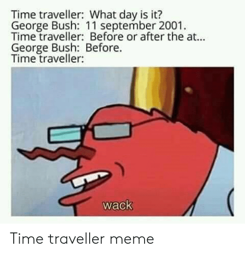 Meme, Time, and Wack: Time traveller: What day is it?  George Bush: 11 september 2001  Time traveller: Before or after the at...  George Bush: Before.  Time traveller:  wack Time traveller meme