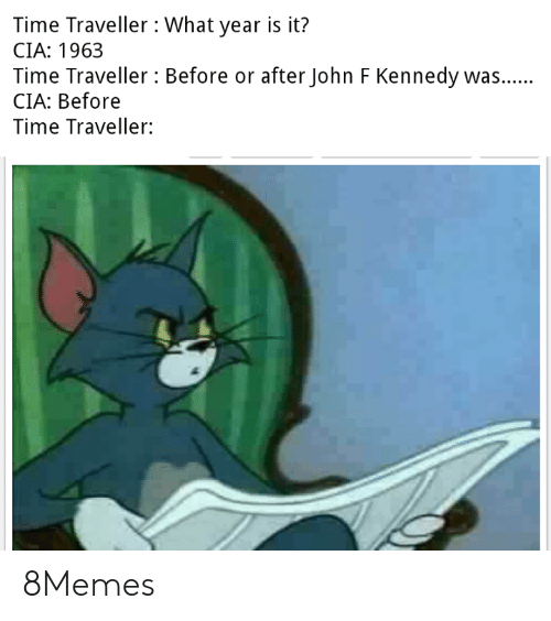 kennedy: Time Traveller What year is it?  CIA: 1963  Time Traveller Before or after John F Kennedy was..  CIA: Before  Time Traveller: 8Memes