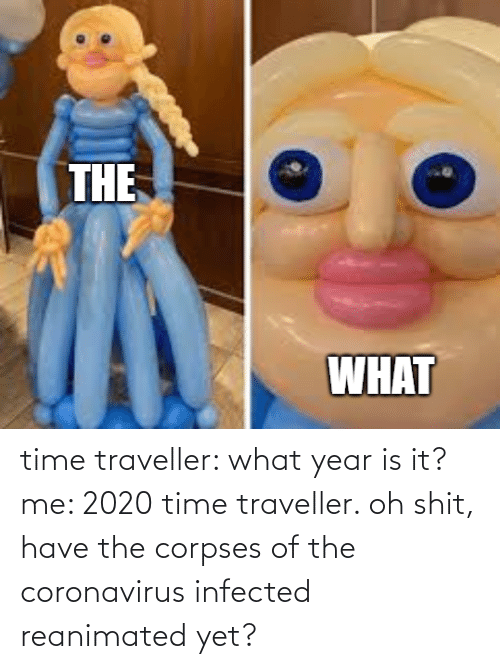 it-me: time traveller: what year is it? me: 2020 time traveller. oh shit, have the corpses of the coronavirus infected reanimated yet?