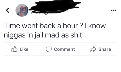 Jail, Shit, and Time: Time went back a hour ? I know  niggas in jail mad as shit  O Like  Share  Comment