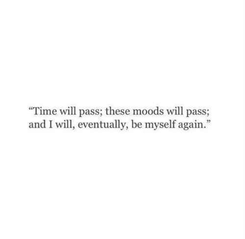 Time, Will, and Eventually: Time will pass; these moods will pass;  and I will, eventually, be myself again.""