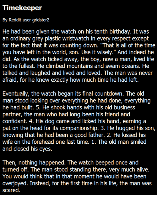 """Alive, Birthday, and Climbing: Timekeeper  By Reddit user gridster2  He had been given the watch on his tenth birthday. It was  an ordinary grey plastic wristwatch in every respect except  for the fact that it was counting down. """"That is all of the time  you have left in the world, son. Use it wisely."""" And indeed he  did. As the watch ticked away, the boy, now a man, lived life  to the fullest. He climbed mountains and swam oceans. He  talked and laughed and lived and loved. The man was never  afraid, for he knew exactly how much time he had left.  Eventually, the watch began its final countdown. The old  man stood looking over everything he had done, everything  he had built. 5. He shook hands with his old business  partner, the man who had long been his friend and  confidant. 4. His dog came and licked his hand, earning a  pat on the head for its companionship. 3. He hugged his son,  knowing that he had been a good father. 2. He kissed his  wife on the forehead one last time. 1. The old man smiled  and closed his eyes.  Then, nothing happened. The watch beeped once and  turned off. The man stood standing there, very much alive.  You would think that in that moment he would have been  overjoyed. Instead, for the first time in his life, the man was  scared"""