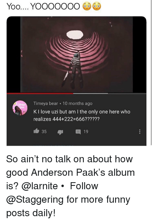 DeMarcus Cousins: Timeya bear 10 months ago  K I love uzi but am I the only one here who  realizes 444+222-666??????  35 19 So ain't no talk on about how good Anderson Paak's album is? @larnite • ➫➫➫ Follow @Staggering for more funny posts daily!