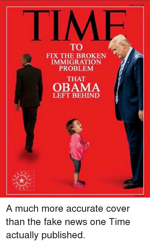 Fake, Memes, and News: TIMF  TO  FIX THE BROKEN  IMMIGRATION  PROBLEM  THAT  OBAMA  LEFT BEHIND A much more accurate cover than the fake news one Time actually published.