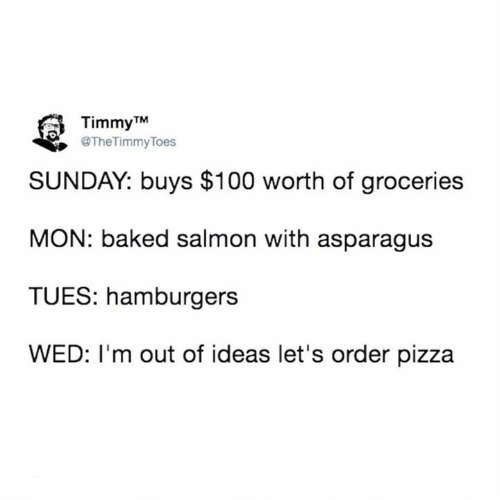 tues: Timmy TM  @TheTimmyToes  SUNDAY: buys $100 worth of groceries  MON: baked salmon with asparagus  TUES: hamburgers  WED: I'm out of ideas let's order pizza