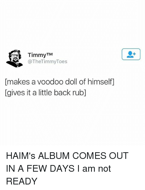 Offed Himself: TimmyTM  @TheTimmyToes  makes a voodoo doll of himself  [gives it a little back rubl] HAIM's ALBUM COMES OUT IN A FEW DAYS I am not READY