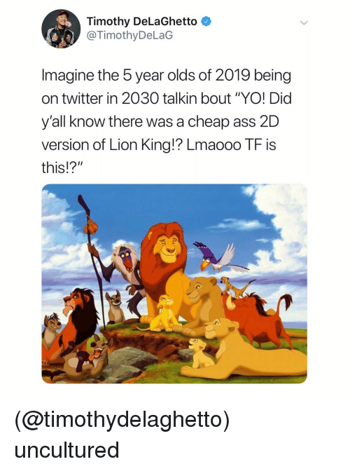 """Ass, Twitter, and Yo: Timothy DeLaGhetto  @TimothyDeLaG  Imagine the 5 year olds of 2019 being  on twitter in 2030 talkin bout """"YO! Did  yall know there was a cheap ass 2D  version of Lion King!? Lmaooo TF is  this!?"""" (@timothydelaghetto) uncultured"""