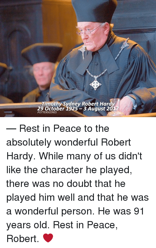 Personalize: Timothy Sydney Robert Har  29 October 1925 3 August 2  POTTERSCENES — Rest in Peace to the absolutely wonderful Robert Hardy. While many of us didn't like the character he played, there was no doubt that he played him well and that he was a wonderful person. He was 91 years old. Rest in Peace, Robert. ❤️