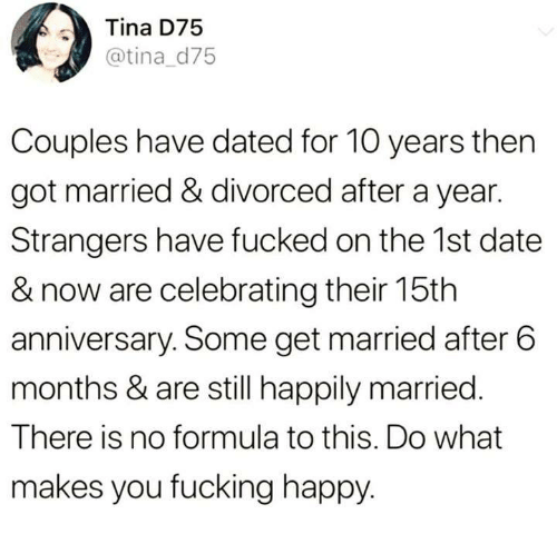 happily married: Tina D75  @tina d75  Couples have dated for 10 years then  got married & divorced after a year.  Strangers have fucked on the 1st date  & now are celebrating their 15th  anniversary. Some get married after 6  months & are still happily married.  There is no formula to this. Do what  makes you fucking happy.