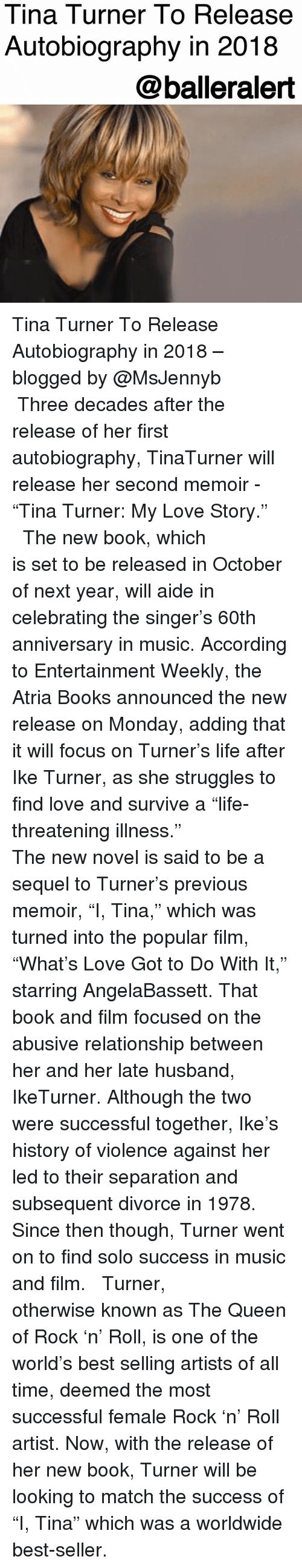 """Aide: Tina Turner To Release  Autobiography in 2018  @balleralert Tina Turner To Release Autobiography in 2018 – blogged by @MsJennyb ⠀⠀⠀⠀⠀⠀⠀ ⠀⠀⠀⠀⠀⠀⠀ Three decades after the release of her first autobiography, TinaTurner will release her second memoir - """"Tina Turner: My Love Story."""" ⠀⠀⠀⠀⠀⠀⠀ ⠀⠀⠀⠀⠀⠀⠀ The new book, which is set to be released in October of next year, will aide in celebrating the singer's 60th anniversary in music. According to Entertainment Weekly, the Atria Books announced the new release on Monday, adding that it will focus on Turner's life after Ike Turner, as she struggles to find love and survive a """"life-threatening illness."""" ⠀⠀⠀⠀⠀⠀⠀ ⠀⠀⠀⠀⠀⠀⠀ The new novel is said to be a sequel to Turner's previous memoir, """"I, Tina,"""" which was turned into the popular film, """"What's Love Got to Do With It,"""" starring AngelaBassett. That book and film focused on the abusive relationship between her and her late husband, IkeTurner. Although the two were successful together, Ike's history of violence against her led to their separation and subsequent divorce in 1978. Since then though, Turner went on to find solo success in music and film. ⠀⠀⠀⠀⠀⠀⠀ ⠀⠀⠀⠀⠀⠀⠀ Turner, otherwise known as The Queen of Rock 'n' Roll, is one of the world's best selling artists of all time, deemed the most successful female Rock 'n' Roll artist. Now, with the release of her new book, Turner will be looking to match the success of """"I, Tina"""" which was a worldwide best-seller."""