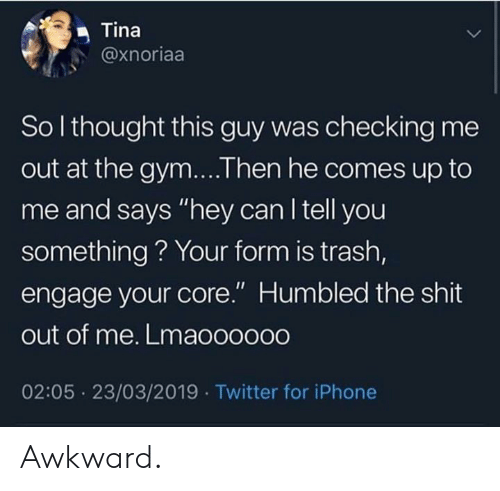 """Gym, Iphone, and Shit: Tina  @xnoriaa  So l thought this guy was checking me  out at the gym....Then he comes up to  me and says """"hey can l tell you  something? Your form is trash,  engage your core."""" Humbled the shit  out of me. Lmaooo000  02:05 23/03/2019 Twitter for iPhone Awkward."""