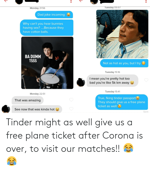 Matches: Tinder might as well give us a free plane ticket after Corona is over, to visit our matches!! 😂😂