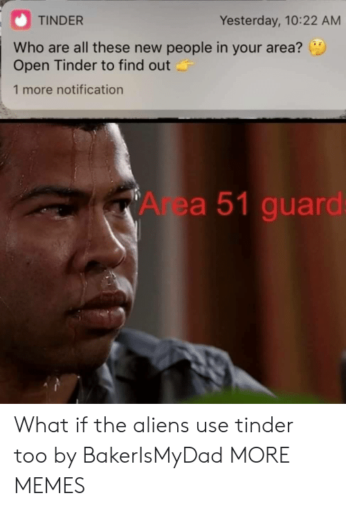 Notification: TINDER  Yesterday, 10:22 AM  Who are all these new people in your area?  Open Tinder to find out  1 more notification  Area 51 guard: What if the aliens use tinder too by BakerIsMyDad MORE MEMES
