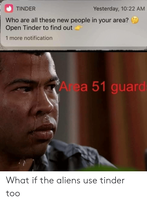 Notification: TINDER  Yesterday, 10:22 AM  Who are all these new people in your area?  Open Tinder to find out  1 more notification  Area 51 guard: What if the aliens use tinder too