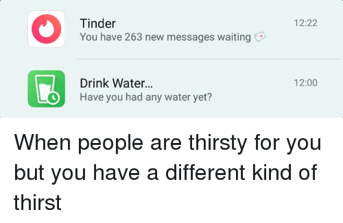 Thirsty, Tinder, and Water: Tinder  You have 263 new messages waiting  12:22  Drink Water.  Have you had any water yet?  12:00 When people are thirsty for you but you have a different kind of thirst