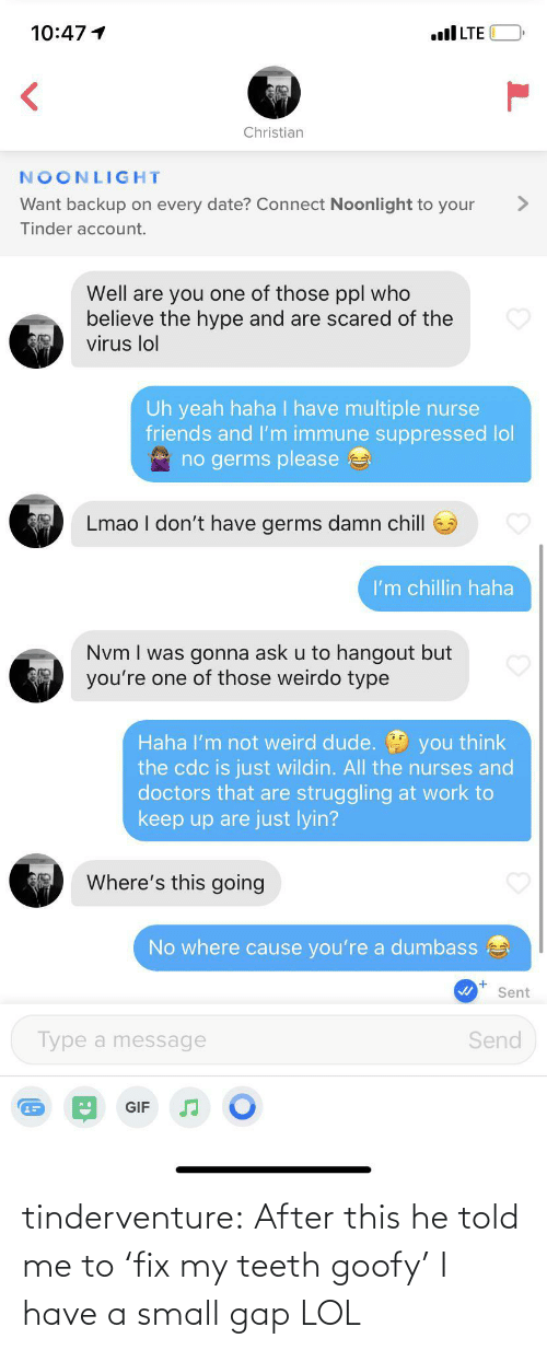 told me: tinderventure:  After this he told me to 'fix my teeth goofy' I have a small gap LOL