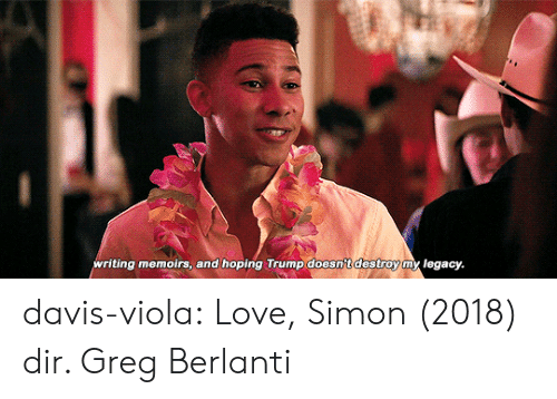 viola: ting memoirs, and hoping Trump doesntdestroy m legacy. davis-viola:  Love, Simon (2018) dir. Greg Berlanti