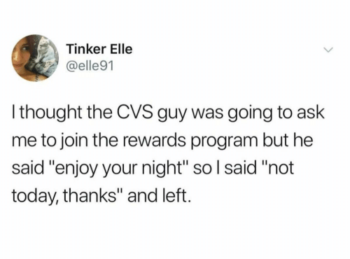 "Today, Cvs, and Thought: Tinker Elle  @elle91  l thought the CVS guy was going to ask  me to join the rewards program but he  said ""enjoy your night"" so l said ""not  today, thanks"" and left."