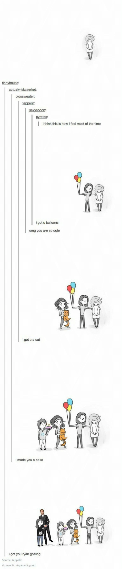 Ryan Gosling: tinnyhouse  teppelin:  sexyspoon:  pyrates:  |  think this is how i feel most of the time  i got u balloons  omg you are so cute  i got u a cat  i made you a cake  i got you ryan gosling  Source: teppelin  #queue it  queue it good