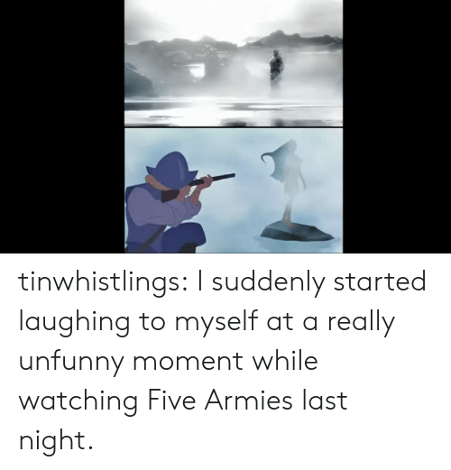 Unfunny: tinwhistlings:  I suddenly started laughing to myself at a really unfunny moment while watching Five Armies last night.
