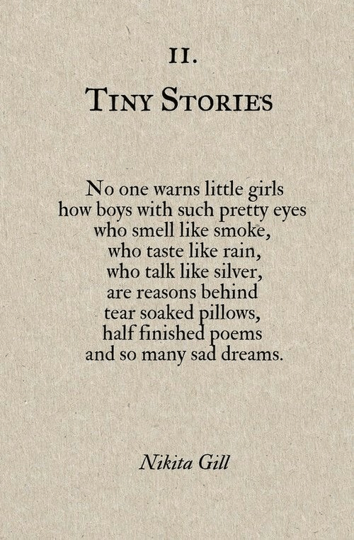 Poems: TINY STORIES  No one warns little girls  how boys with such pretty eyes  who smell like smoke,  who taste like rain,  who talk like silver,  are reasons behind  tear soaked pillows,  half finished poems  and so many sad dreams  Nikita Gill
